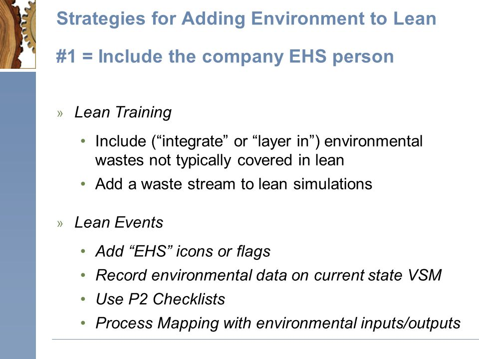 Strategies for Adding Environment to Lean #1 = Include the company EHS person » Lean Training Include ( integrate or layer in ) environmental wastes not typically covered in lean Add a waste stream to lean simulations » Lean Events Add EHS icons or flags Record environmental data on current state VSM Use P2 Checklists Process Mapping with environmental inputs/outputs