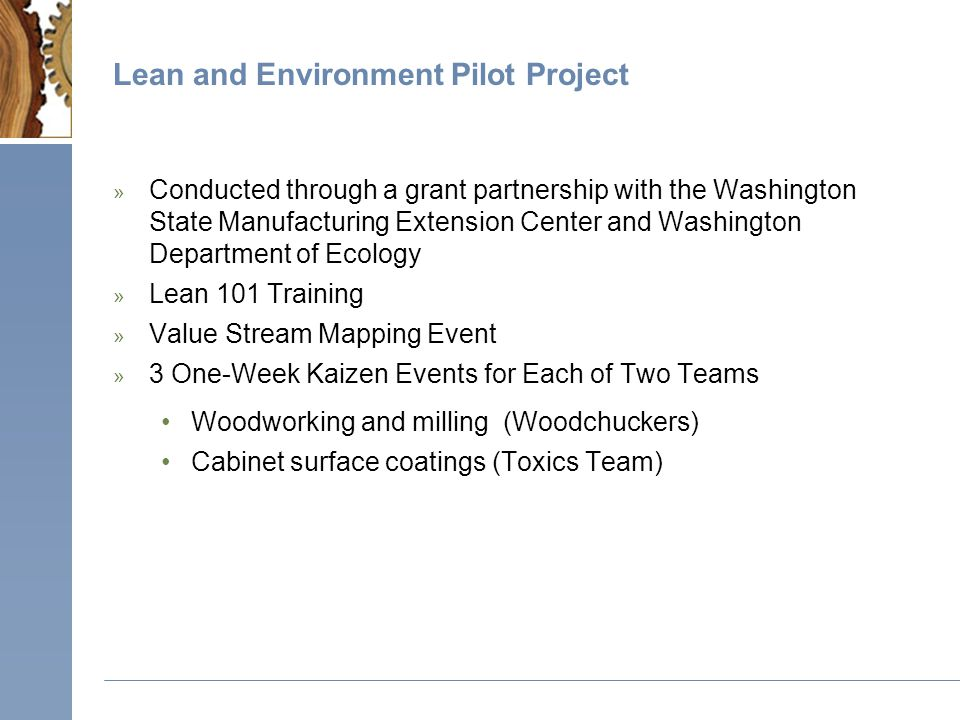 Lean and Environment Pilot Project » Conducted through a grant partnership with the Washington State Manufacturing Extension Center and Washington Department of Ecology » Lean 101 Training » Value Stream Mapping Event » 3 One-Week Kaizen Events for Each of Two Teams Woodworking and milling (Woodchuckers) Cabinet surface coatings (Toxics Team)