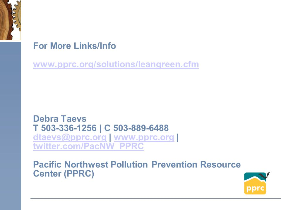 For More Links/Info www.pprc.org/solutions/leangreen.cfm Debra Taevs T 503-336-1256 | C 503-889-6488 dtaevs@pprc.org | www.pprc.org | twitter.com/PacNW_PPRC Pacific Northwest Pollution Prevention Resource Center (PPRC) www.pprc.org/solutions/leangreen.cfm dtaevs@pprc.orgwww.pprc.org twitter.com/PacNW_PPRC