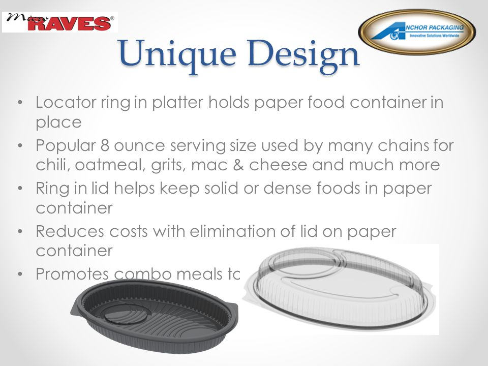 Unique Design Unique Design Locator ring in platter holds paper food container in place Popular 8 ounce serving size used by many chains for chili, oatmeal, grits, mac & cheese and much more Ring in lid helps keep solid or dense foods in paper container Reduces costs with elimination of lid on paper container Promotes combo meals to increase food sales
