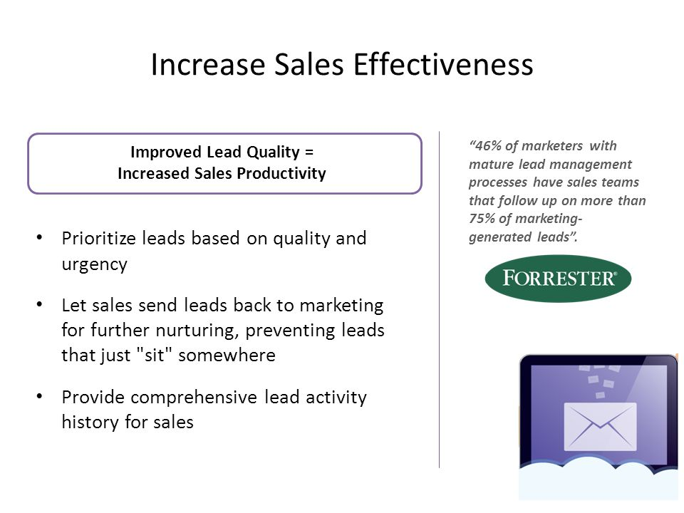 Increase Sales Effectiveness Improved Lead Quality = Increased Sales Productivity Prioritize leads based on quality and urgency Let sales send leads back to marketing for further nurturing, preventing leads that just sit somewhere Provide comprehensive lead activity history for sales 9 46% of marketers with mature lead management processes have sales teams that follow up on more than 75% of marketing- generated leads .