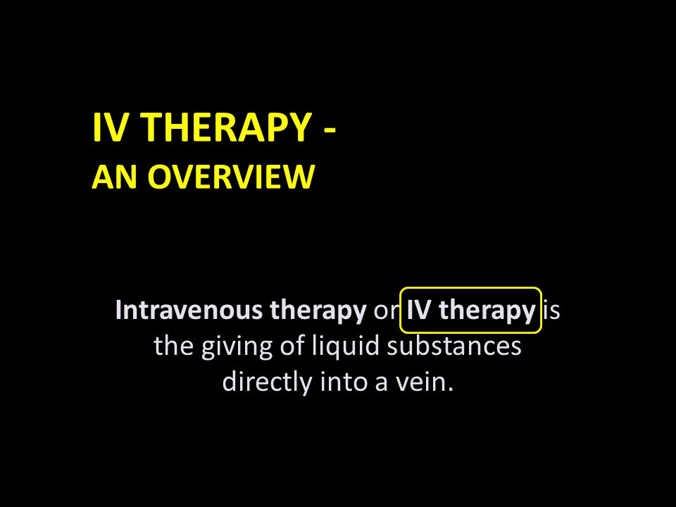 IV THERAPY - AN OVERVIEW Compared with other routes of administration, the intravenous route is the fastest way to deliver fluids and medications throughout the body.