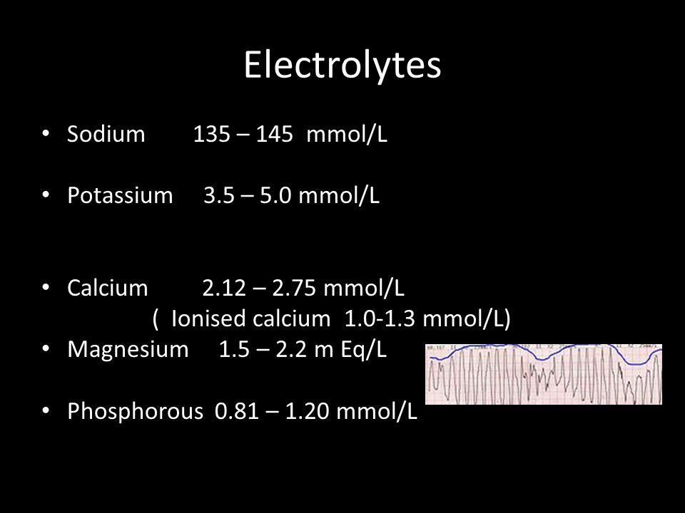 Electrolytes Sodium 135 – 145 mmol/L Potassium 3.5 – 5.0 mmol/L Calcium 2.12 – 2.75 mmol/L ( Ionised calcium 1.0-1.3 mmol/L) Magnesium 1.5 – 2.2 m Eq/L Phosphorous 0.81 – 1.20 mmol/L
