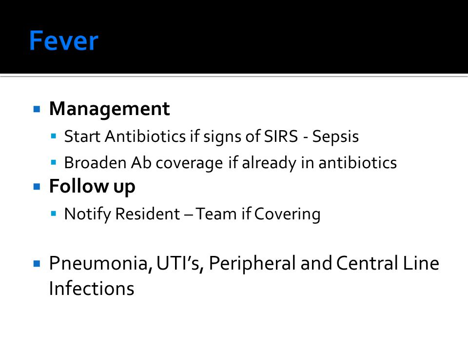  Management  Start Antibiotics if signs of SIRS - Sepsis  Broaden Ab coverage if already in antibiotics  Follow up  Notify Resident – Team if Covering  Pneumonia, UTI's, Peripheral and Central Line Infections