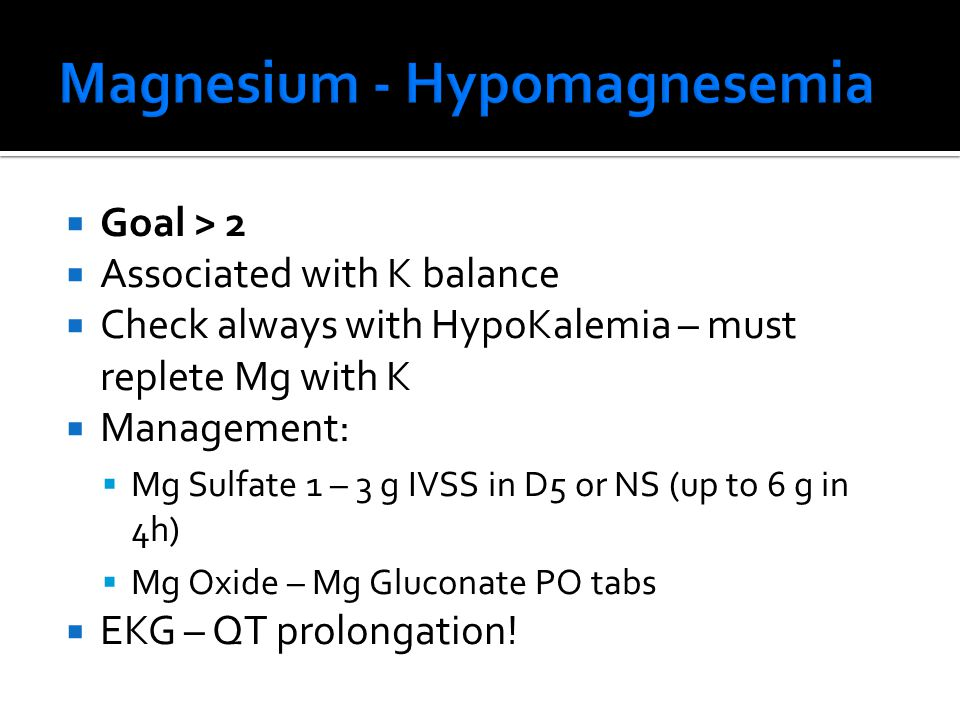  Goal > 2  Associated with K balance  Check always with HypoKalemia – must replete Mg with K  Management:  Mg Sulfate 1 – 3 g IVSS in D5 or NS (up to 6 g in 4h)  Mg Oxide – Mg Gluconate PO tabs  EKG – QT prolongation!