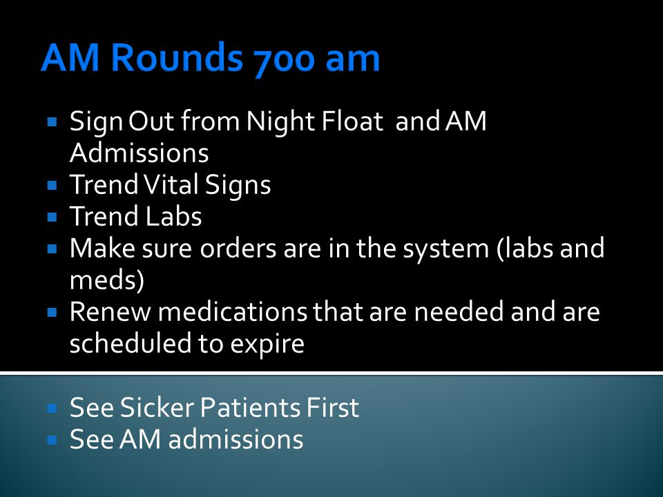 AM Rounds 700 am  Sign Out from Night Float and AM Admissions  Trend Vital Signs  Trend Labs  Make sure orders are in the system (labs and meds)  Renew medications that are needed and are scheduled to expire  See Sicker Patients First  See AM admissions