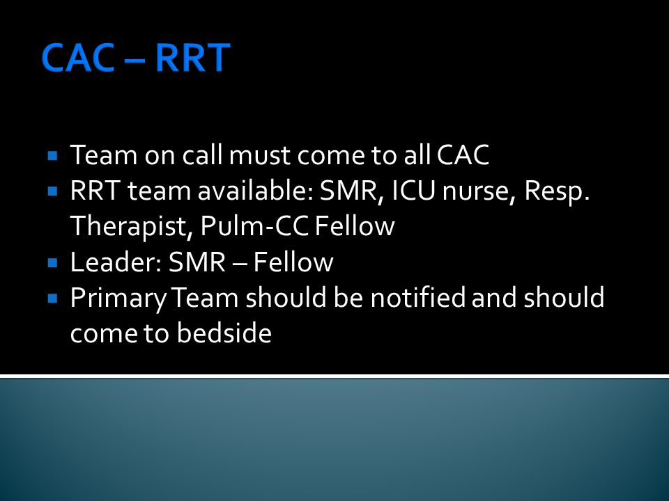 CAC – RRT  Team on call must come to all CAC  RRT team available: SMR, ICU nurse, Resp.