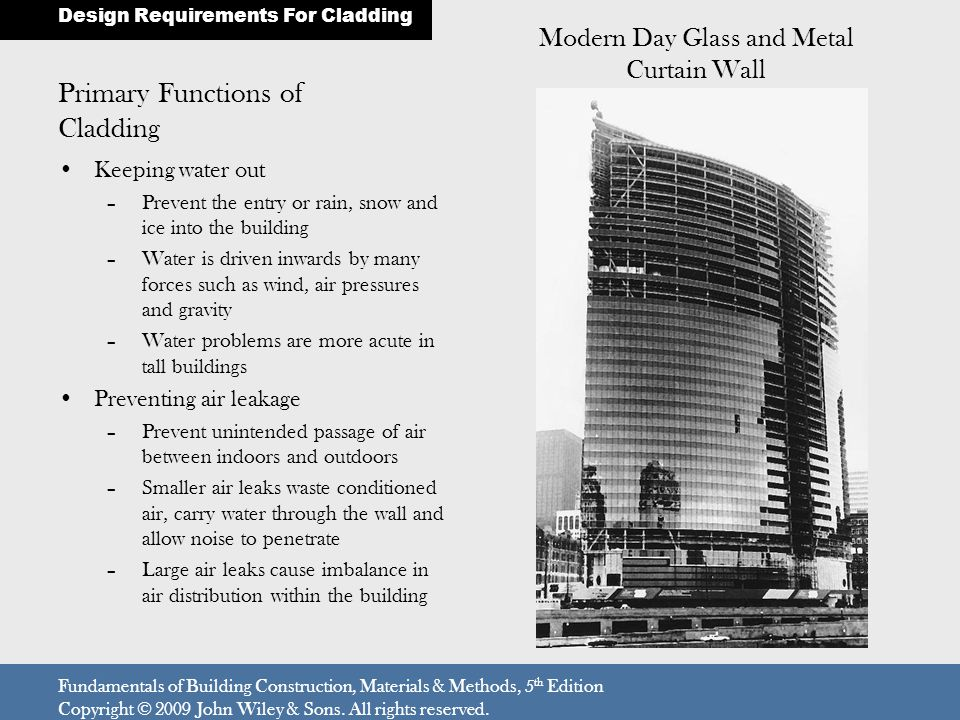 Primary Functions of Cladding Keeping water out –Prevent the entry or rain, snow and ice into the building –Water is driven inwards by many forces such as wind, air pressures and gravity –Water problems are more acute in tall buildings Preventing air leakage –Prevent unintended passage of air between indoors and outdoors –Smaller air leaks waste conditioned air, carry water through the wall and allow noise to penetrate –Large air leaks cause imbalance in air distribution within the building Design Requirements For Cladding Fundamentals of Building Construction, Materials & Methods, 5 th Edition Copyright © 2009 John Wiley & Sons.