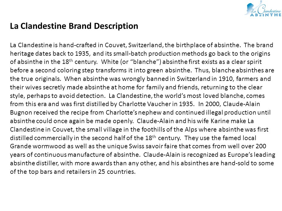 La Clandestine Brand Description La Clandestine is hand-crafted in Couvet, Switzerland, the birthplace of absinthe.