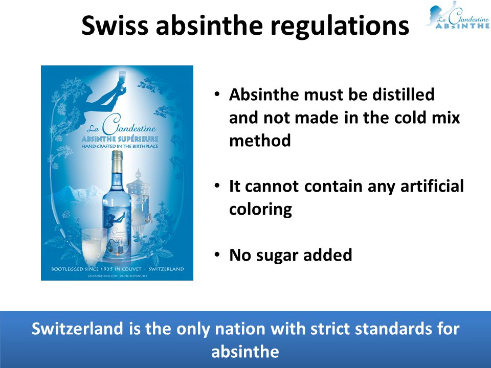 Switzerland is the only nation with strict standards for absinthe Swiss absinthe regulations Absinthe must be distilled and not made in the cold mix method It cannot contain any artificial coloring No sugar added