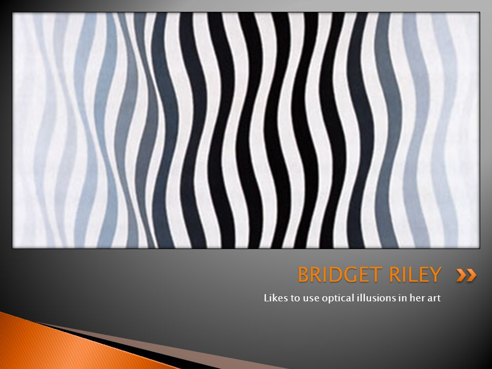Likes to use optical illusions in her art BRIDGET RILEY