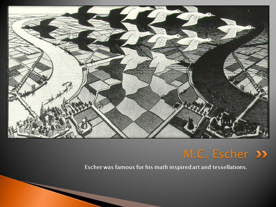 Escher was famous for his math inspired art and tessellations. M.C. Escher