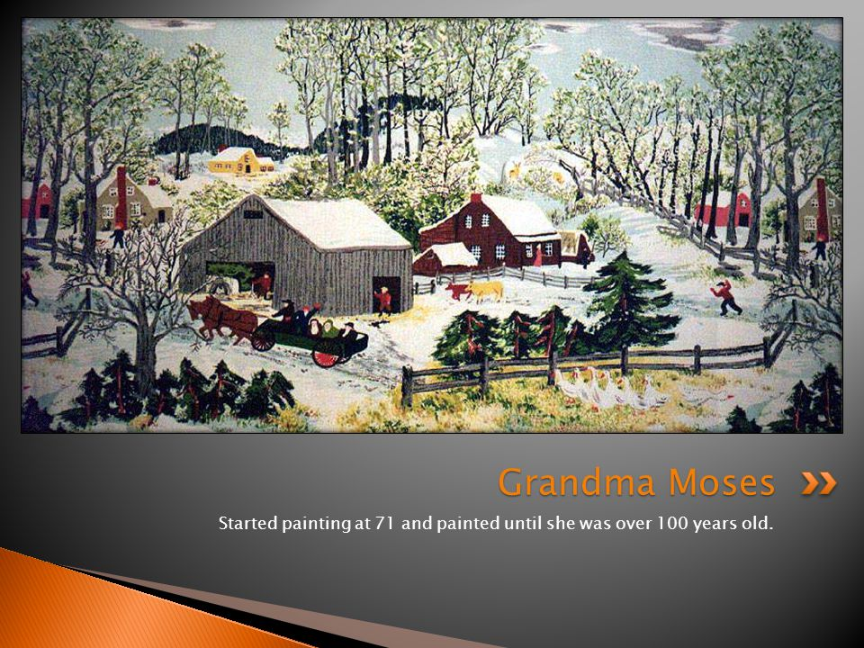 Started painting at 71 and painted until she was over 100 years old. Grandma Moses