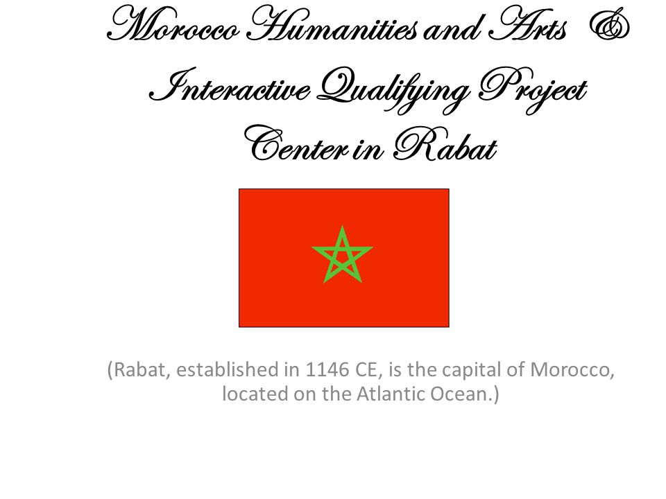 Morocco Humanities and Arts & Interactive Qualifying Project Center in Rabat (Rabat, established in 1146 CE, is the capital of Morocco, located on the