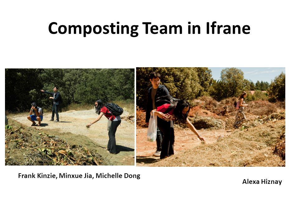 Composting Team in Ifrane Frank Kinzie, Minxue Jia, Michelle Dong Alexa Hiznay