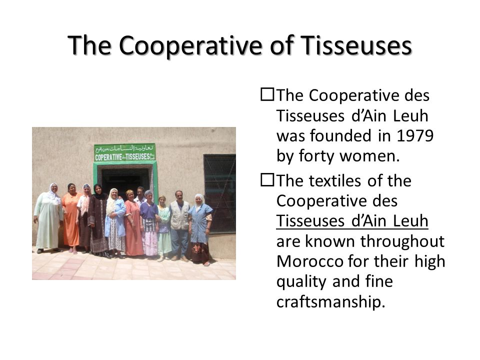 The Cooperative of Tisseuses  The Cooperative des Tisseuses d'Ain Leuh was founded in 1979 by forty women.