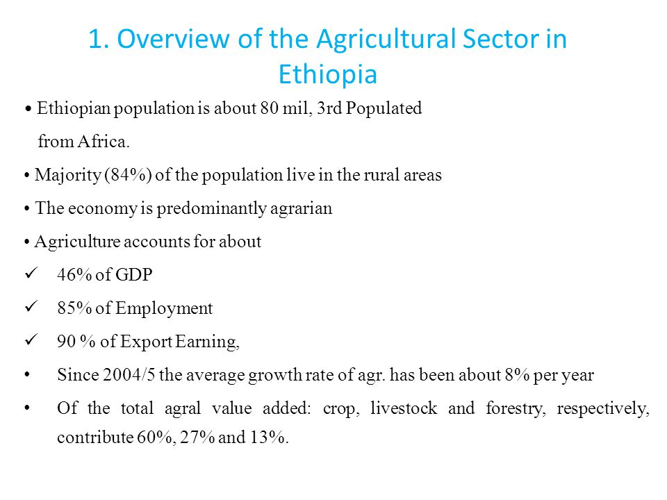 1. Overview of the Agricultural Sector in Ethiopia Ethiopian population is about 80 mil, 3rd Populated from Africa. Majority (84%) of the population l
