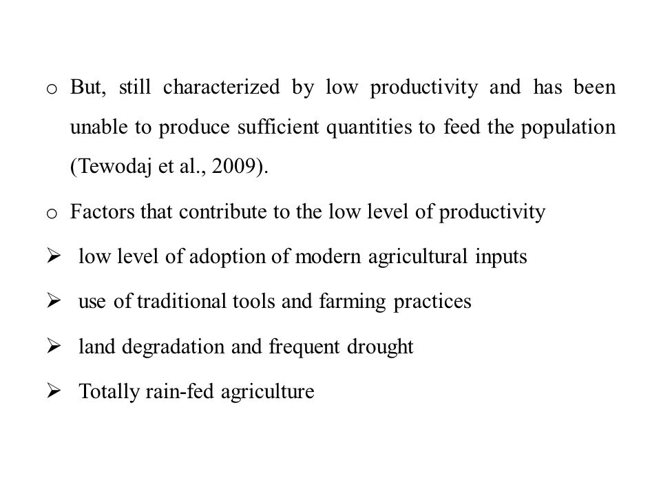 o But, still characterized by low productivity and has been unable to produce sufficient quantities to feed the population (Tewodaj et al., 2009).