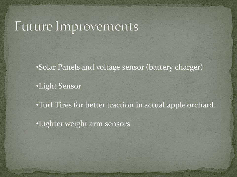 Solar Panels and voltage sensor (battery charger) Light Sensor Turf Tires for better traction in actual apple orchard Lighter weight arm sensors
