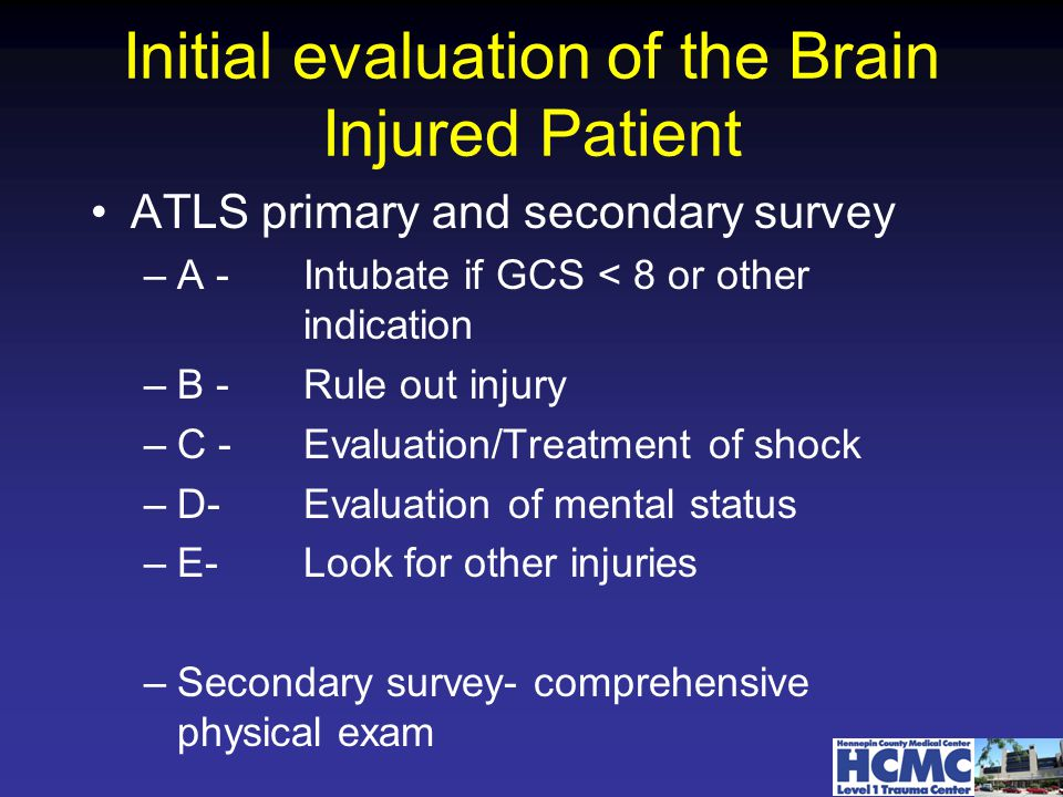 Initial evaluation of the Brain Injured Patient ATLS primary and secondary survey –A -Intubate if GCS < 8 or other indication –B -Rule out injury –C - Evaluation/Treatment of shock –D-Evaluation of mental status –E- Look for other injuries –Secondary survey- comprehensive physical exam