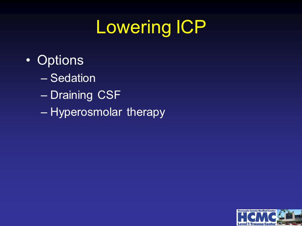 Lowering ICP Options –Sedation –Draining CSF –Hyperosmolar therapy
