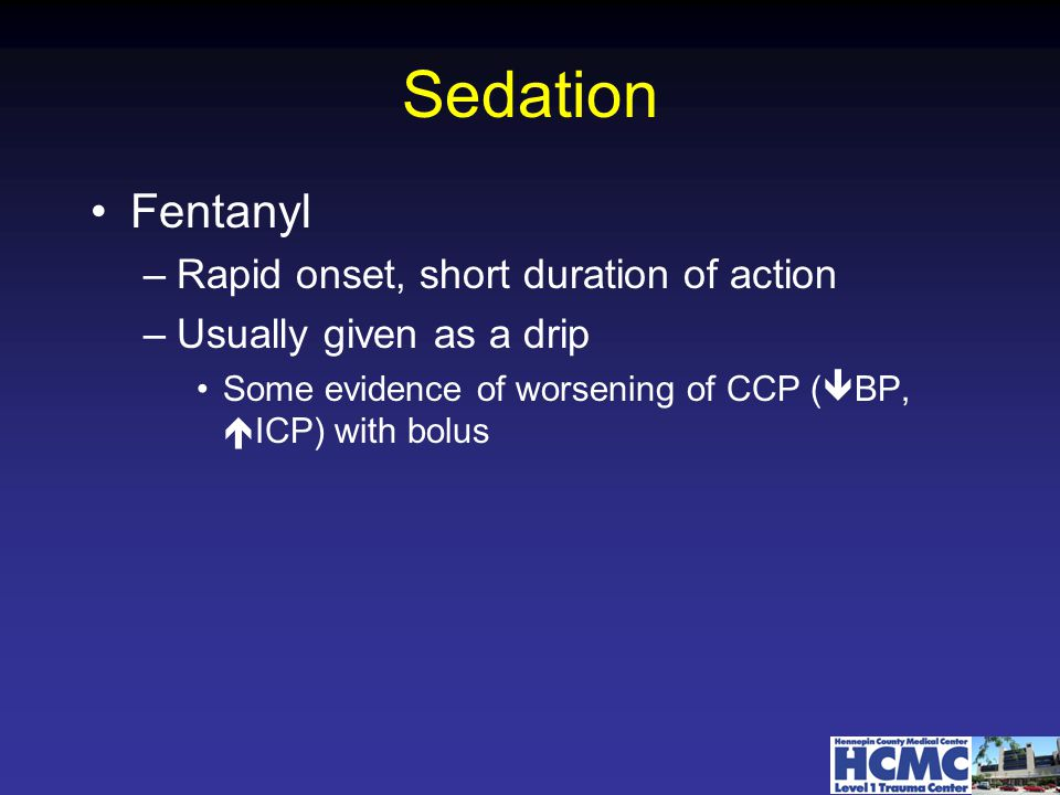 Sedation Fentanyl –Rapid onset, short duration of action –Usually given as a drip Some evidence of worsening of CCP (  BP,  ICP) with bolus