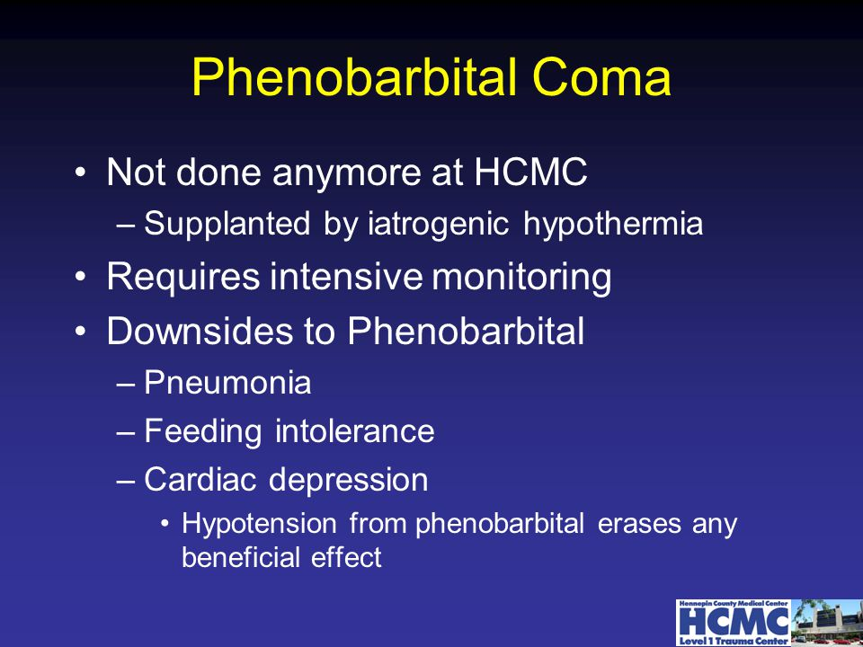 Phenobarbital Coma Not done anymore at HCMC –Supplanted by iatrogenic hypothermia Requires intensive monitoring Downsides to Phenobarbital –Pneumonia –Feeding intolerance –Cardiac depression Hypotension from phenobarbital erases any beneficial effect