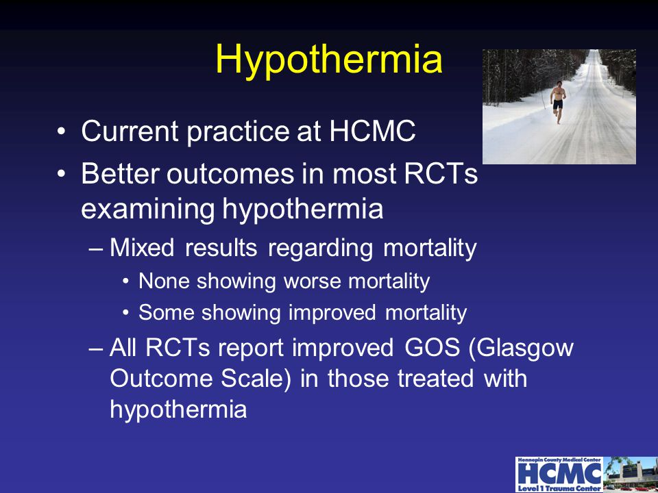 Hypothermia Current practice at HCMC Better outcomes in most RCTs examining hypothermia –Mixed results regarding mortality None showing worse mortality Some showing improved mortality –All RCTs report improved GOS (Glasgow Outcome Scale) in those treated with hypothermia