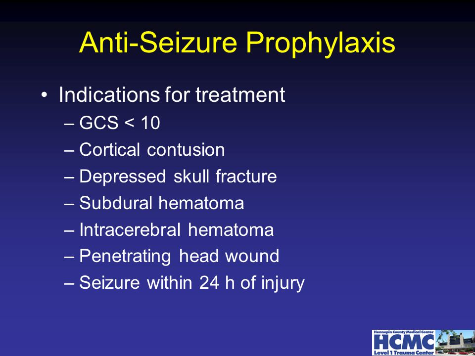 Anti-Seizure Prophylaxis Indications for treatment –GCS < 10 –Cortical contusion –Depressed skull fracture –Subdural hematoma –Intracerebral hematoma –Penetrating head wound –Seizure within 24 h of injury