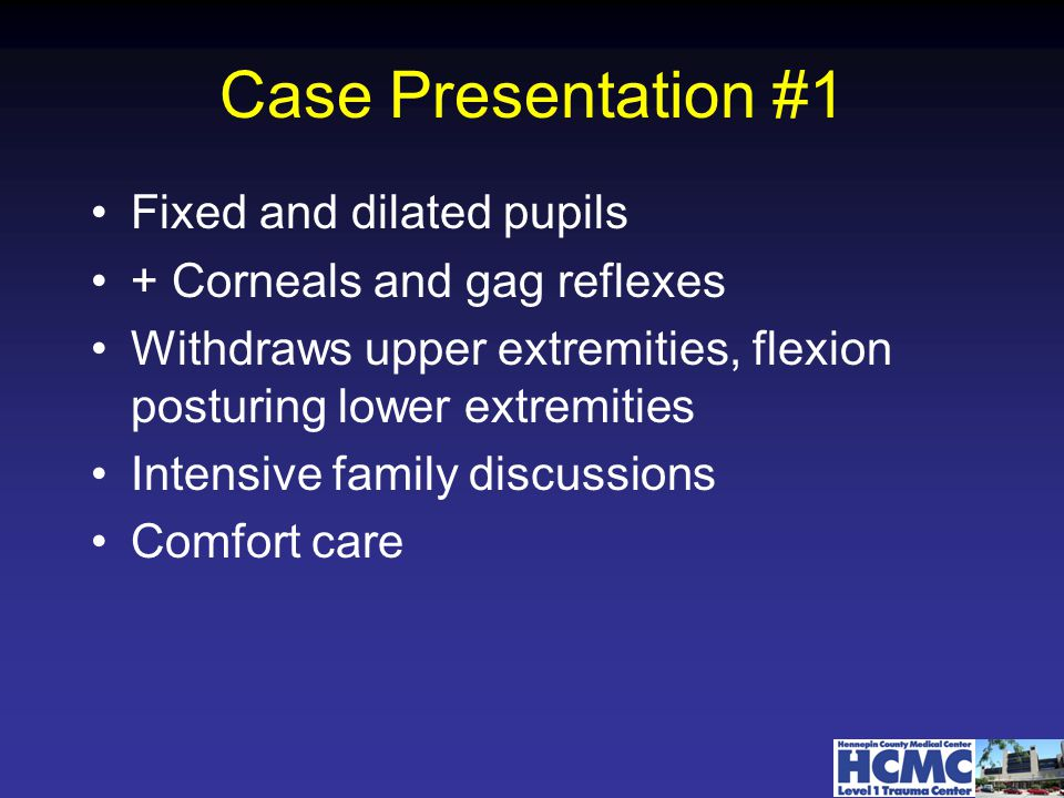 Case Presentation #1 Fixed and dilated pupils + Corneals and gag reflexes Withdraws upper extremities, flexion posturing lower extremities Intensive family discussions Comfort care