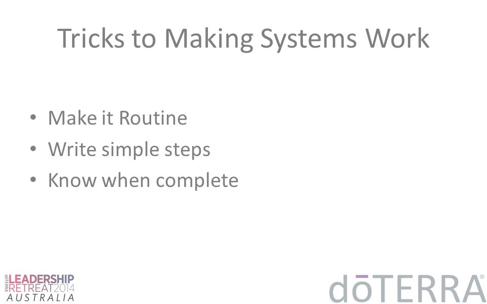 Tricks to Making Systems Work Make it Routine Write simple steps Know when complete