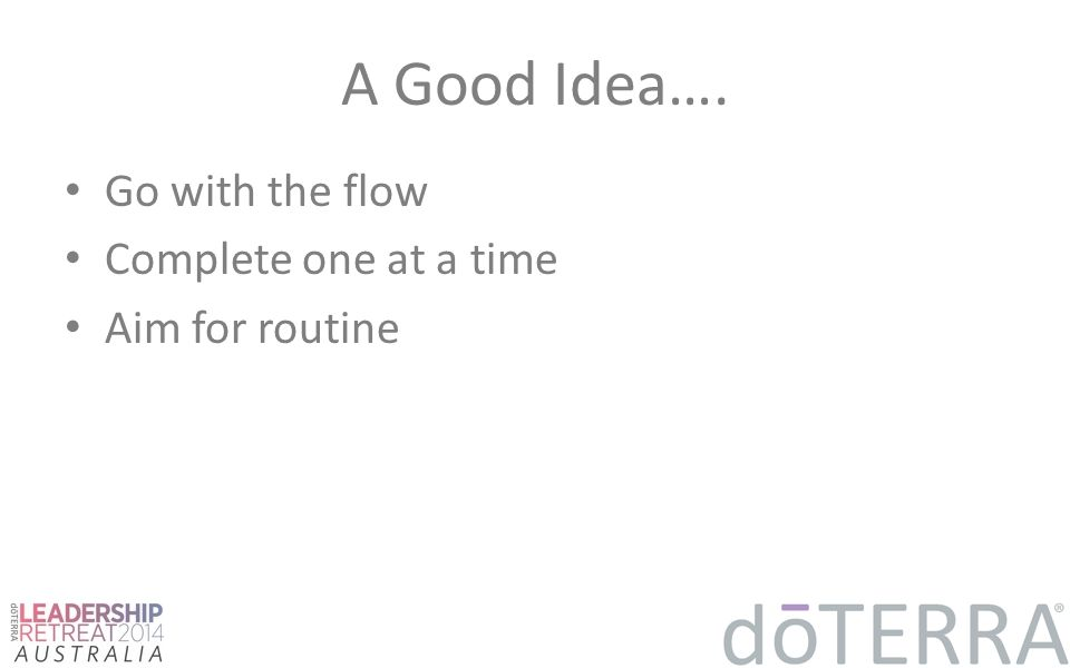 A Good Idea…. Go with the flow Complete one at a time Aim for routine