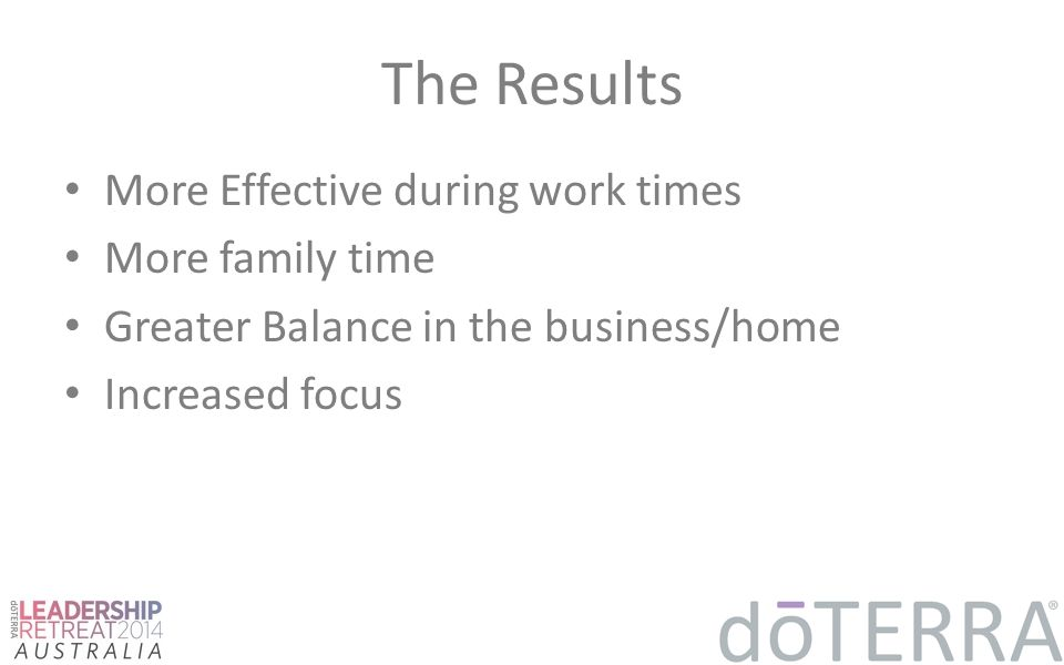 The Results More Effective during work times More family time Greater Balance in the business/home Increased focus