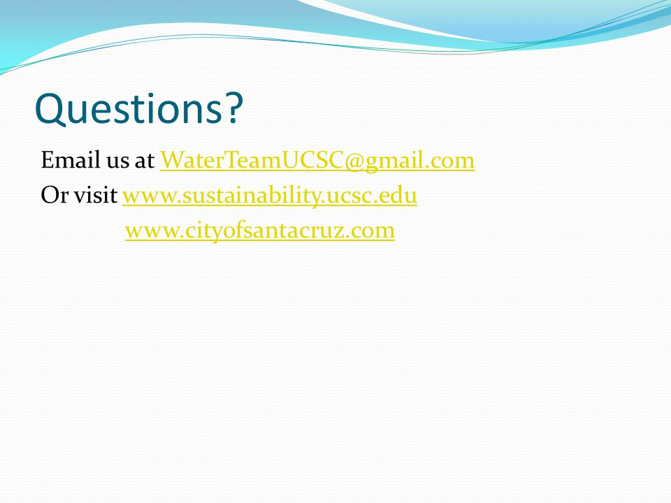 Questions? Email us at WaterTeamUCSC@gmail.comWaterTeamUCSC@gmail.com Or visit www.sustainability.ucsc.eduwww.sustainability.ucsc.edu www.cityofsantac