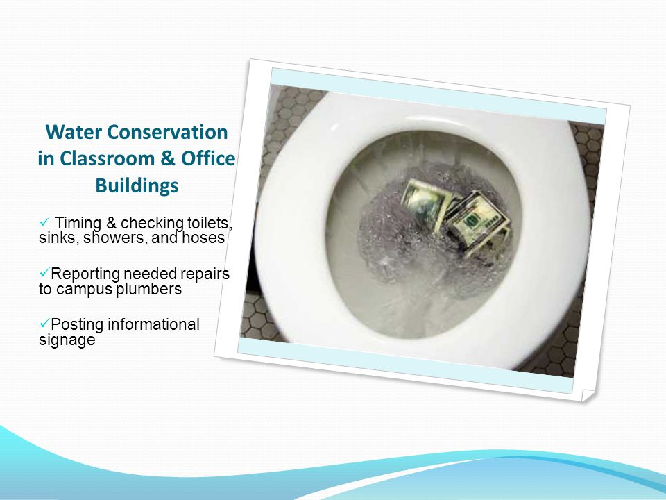 Timing & checking toilets, sinks, showers, and hoses Reporting needed repairs to campus plumbers Posting informational signage Water Conservation in Classroom & Office Buildings