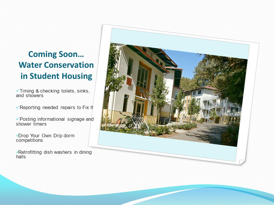 Coming Soon… Water Conservation in Student Housing Timing & checking toilets, sinks, and showers Reporting needed repairs to Fix It Posting informational signage and shower timers Drop Your Own Drip dorm competitions Retrofitting dish washers in dining halls