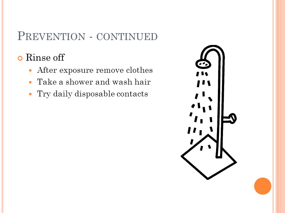 P REVENTION - CONTINUED Rinse off After exposure remove clothes Take a shower and wash hair Try daily disposable contacts