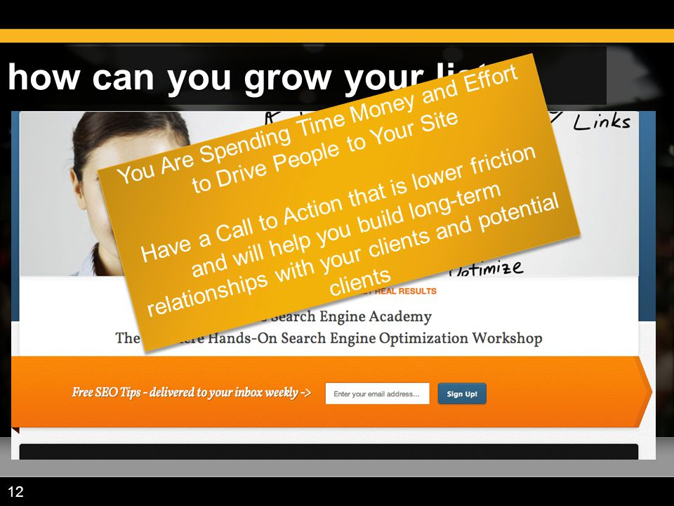 how can you grow your list? 12 You Are Spending Time Money and Effort to Drive People to Your Site Have a Call to Action that is lower friction and wi
