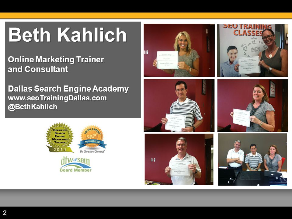 Beth Kahlich Online Marketing Trainer and Consultant Dallas Search Engine Academy www.seoTrainingDallas.com @BethKahlich 2
