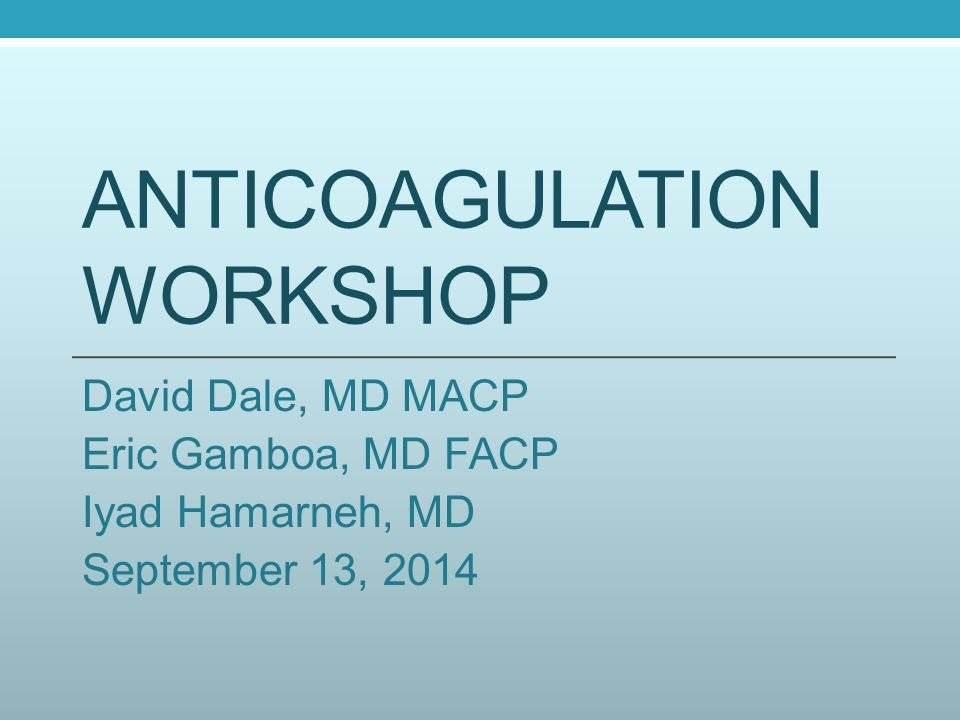 ANTICOAGULATION WORKSHOP David Dale, MD MACP Eric Gamboa, MD FACP Iyad Hamarneh, MD September 13, 2014