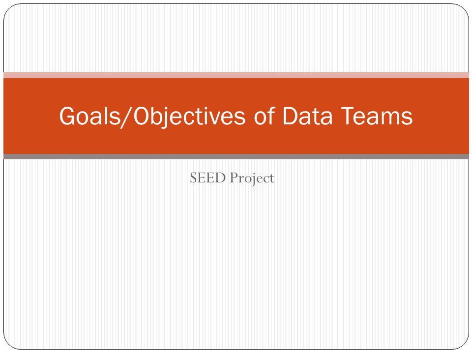 SEED Project Goals/Objectives of Data Teams
