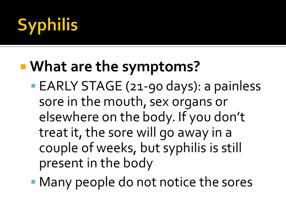  What are the symptoms?  EARLY STAGE (21-90 days): a painless sore in the mouth, sex organs or elsewhere on the body. If you don't treat it, the sor