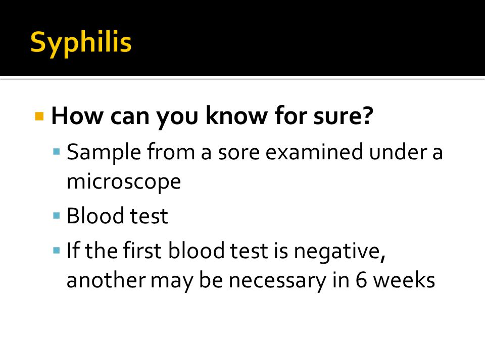  How can you know for sure?  Sample from a sore examined under a microscope  Blood test  If the first blood test is negative, another may be neces