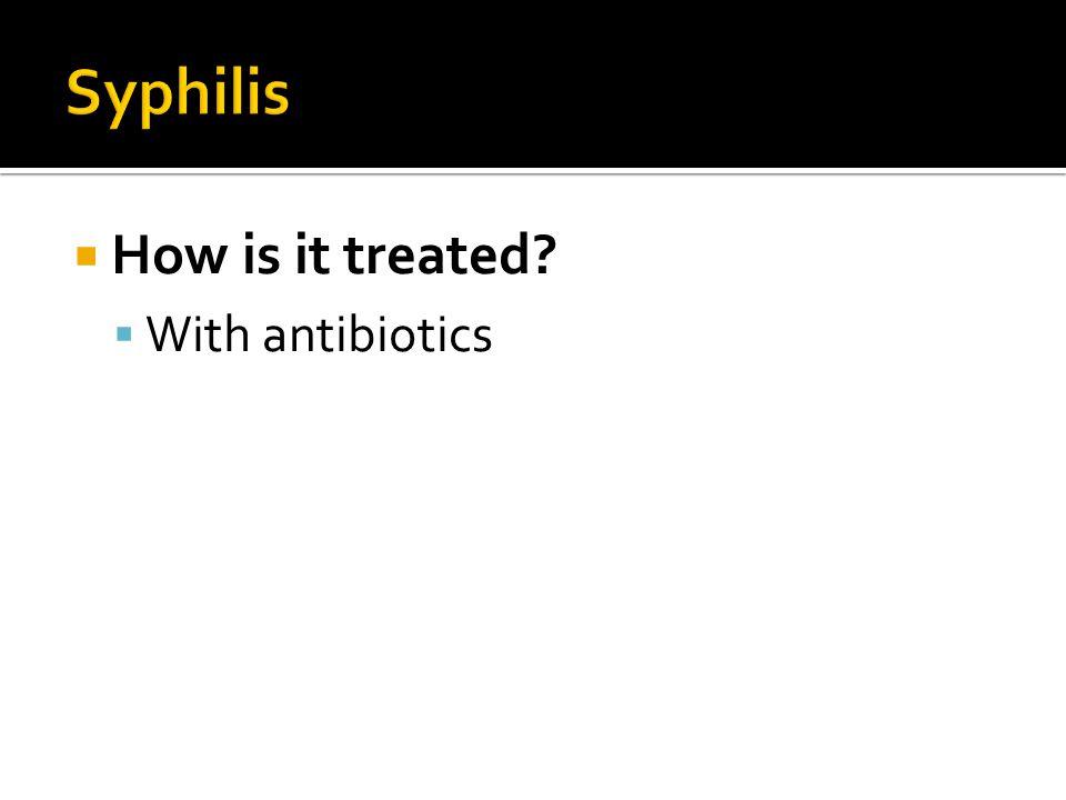  How is it treated?  With antibiotics