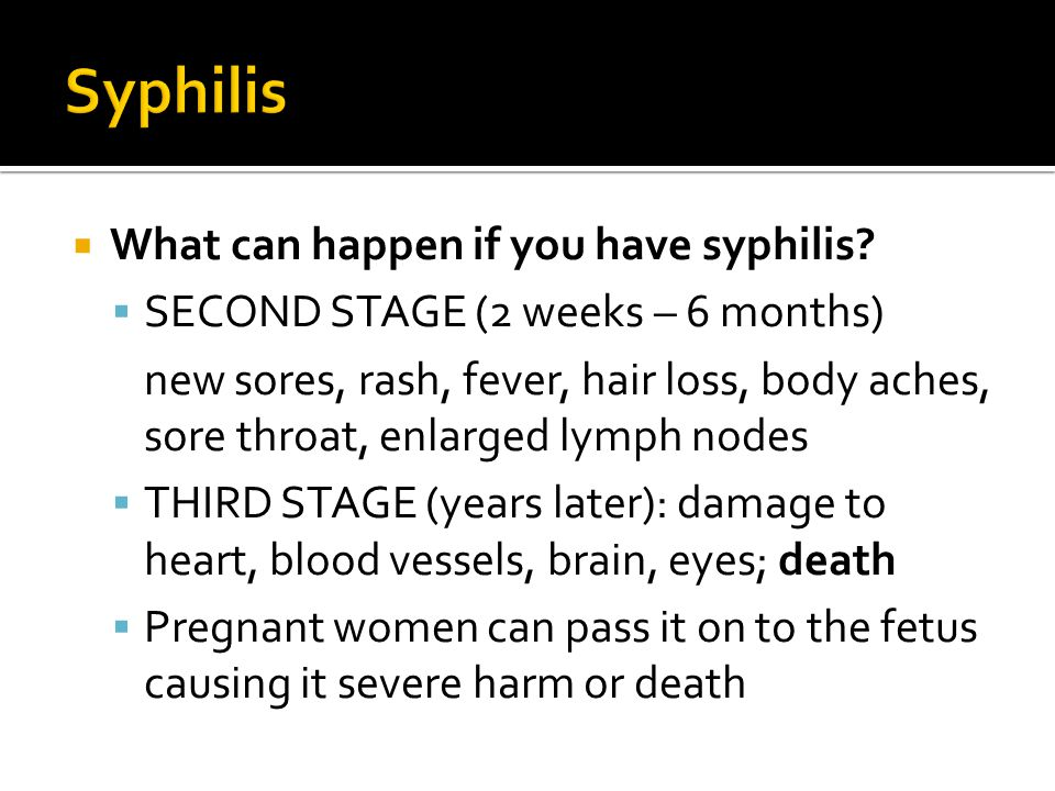  What can happen if you have syphilis?  SECOND STAGE (2 weeks – 6 months) new sores, rash, fever, hair loss, body aches, sore throat, enlarged lymph