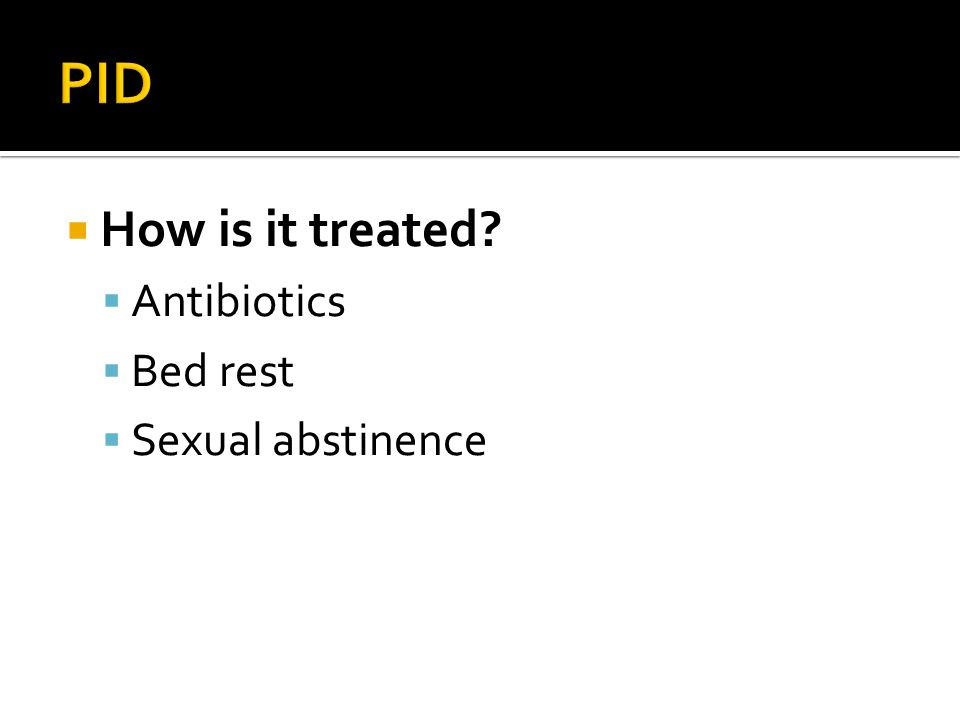  How is it treated?  Antibiotics  Bed rest  Sexual abstinence