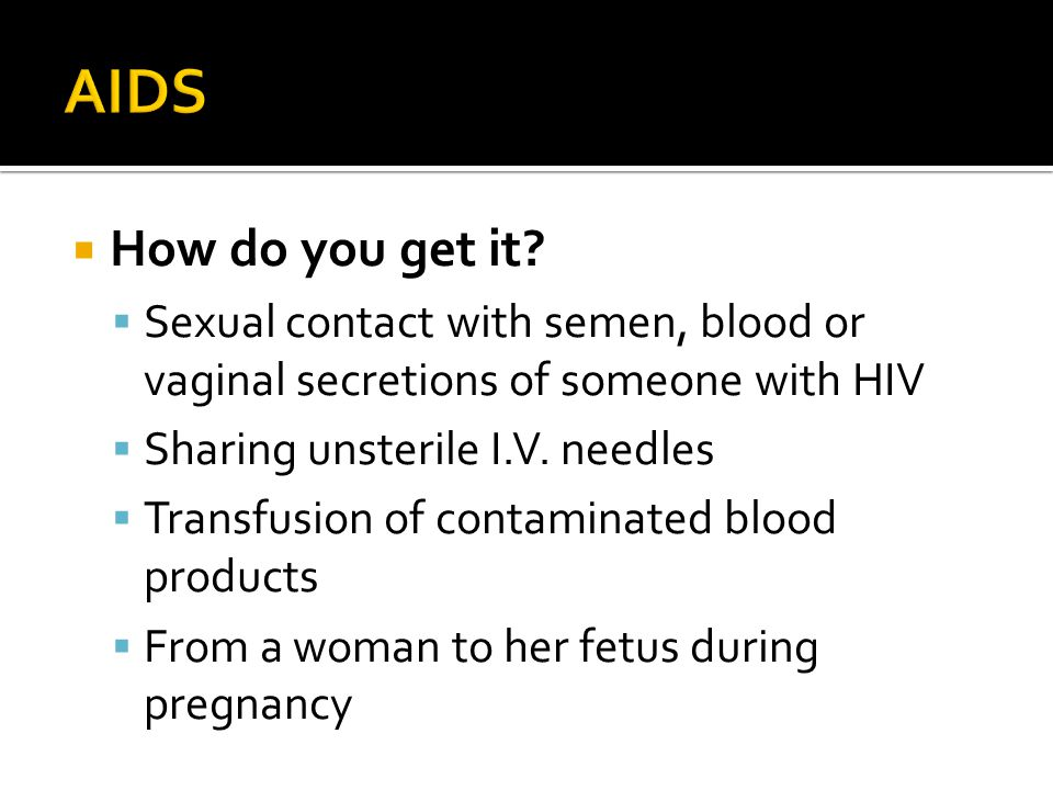  How do you get it?  Sexual contact with semen, blood or vaginal secretions of someone with HIV  Sharing unsterile I.V. needles  Transfusion of co