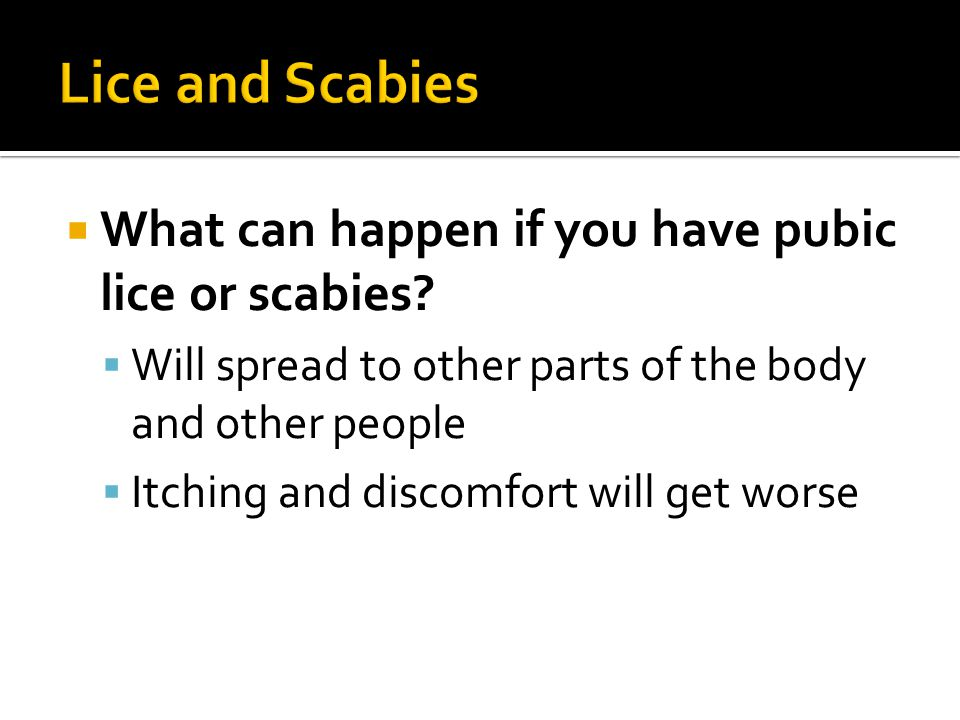  What can happen if you have pubic lice or scabies?  Will spread to other parts of the body and other people  Itching and discomfort will get worse