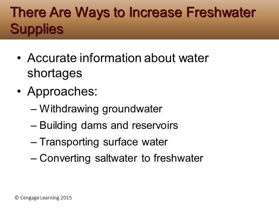 © Cengage Learning 2015 Accurate information about water shortages Approaches: –Withdrawing groundwater –Building dams and reservoirs –Transporting surface water –Converting saltwater to freshwater There Are Ways to Increase Freshwater Supplies