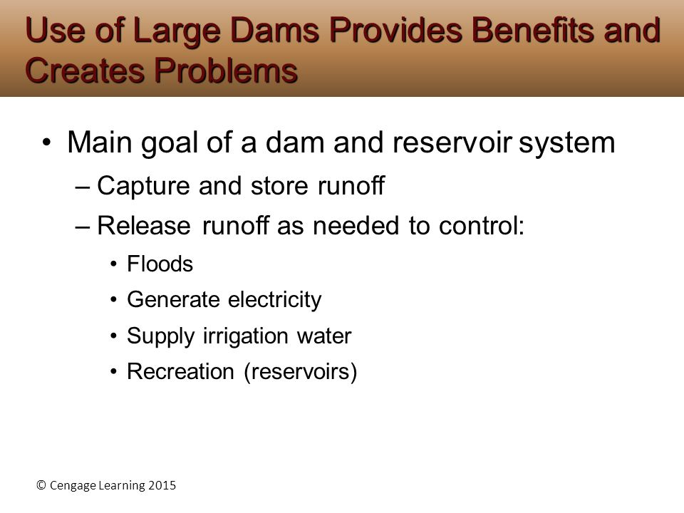 © Cengage Learning 2015 Main goal of a dam and reservoir system –Capture and store runoff –Release runoff as needed to control: Floods Generate electricity Supply irrigation water Recreation (reservoirs) Use of Large Dams Provides Benefits and Creates Problems